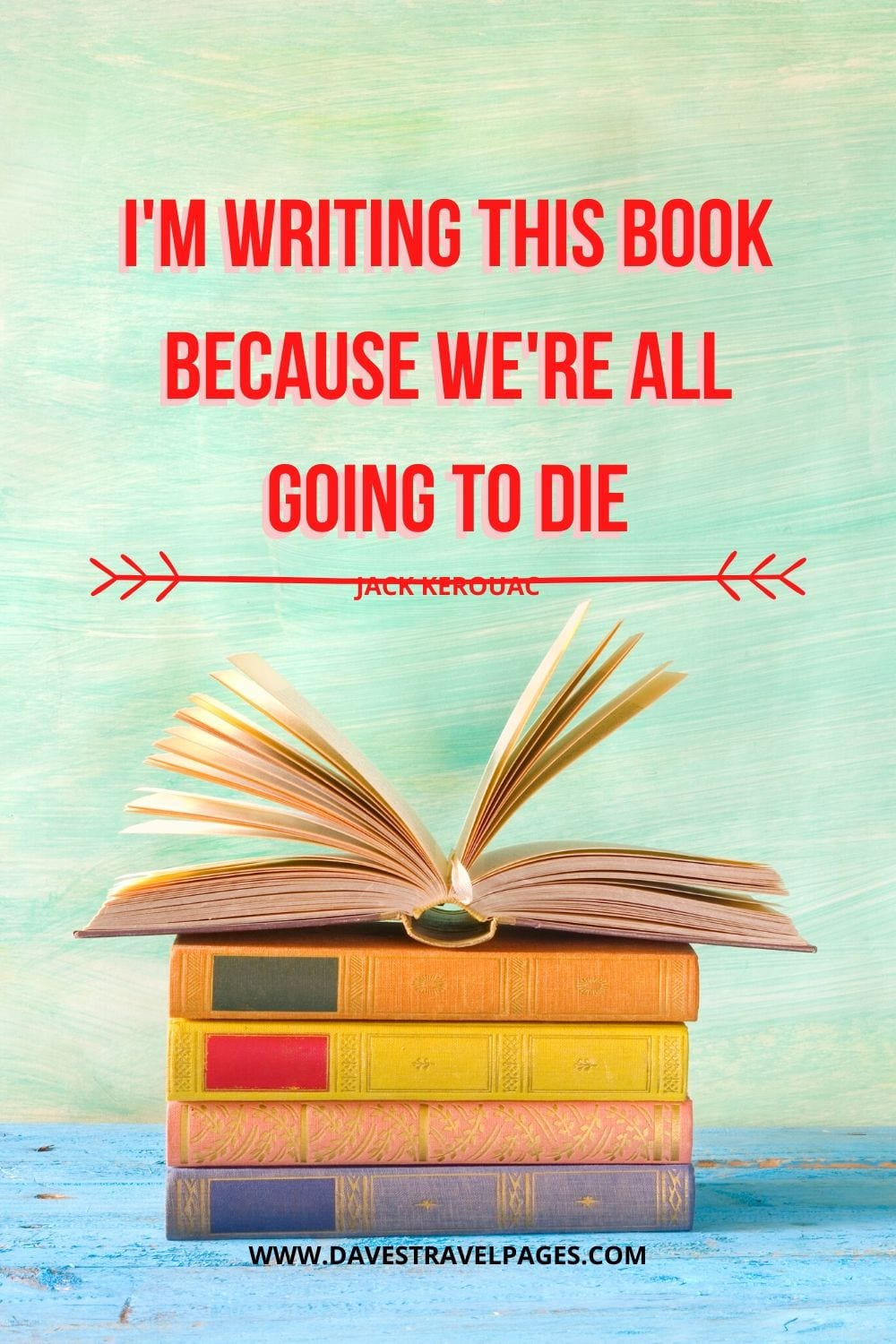 "Quote by Kerouac: ""I'm writing this book because we're all going to die."""