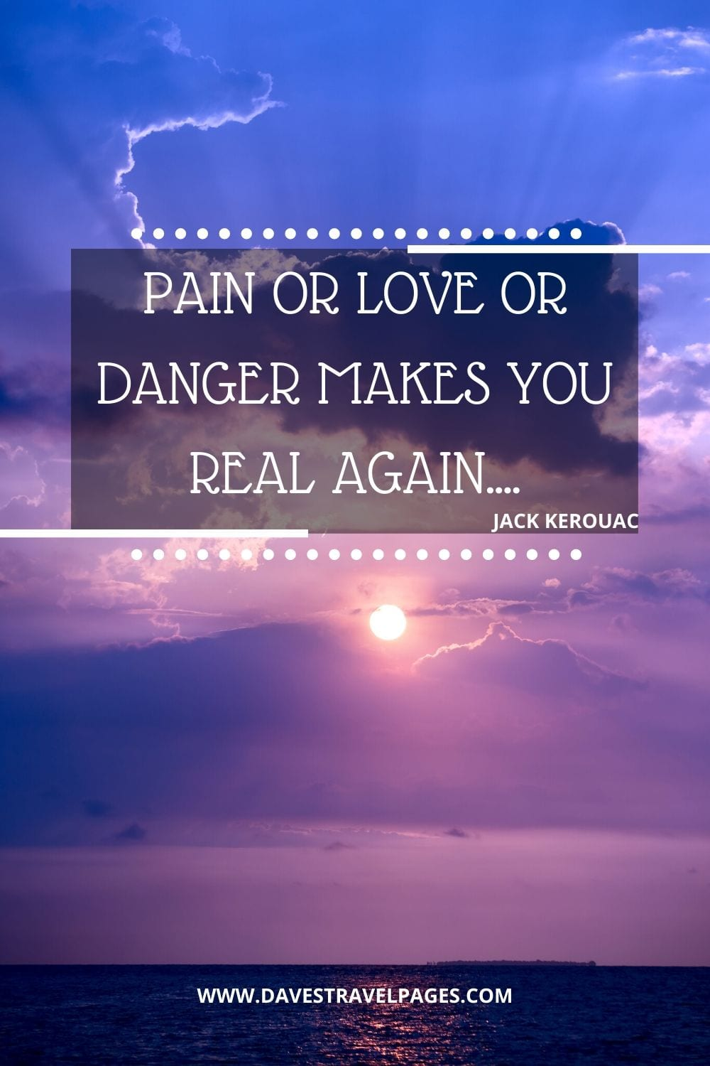 "Inspirational Jack Kerouac Quote: ""Pain or love or danger makes you real again...."" - The Dharma Bums"