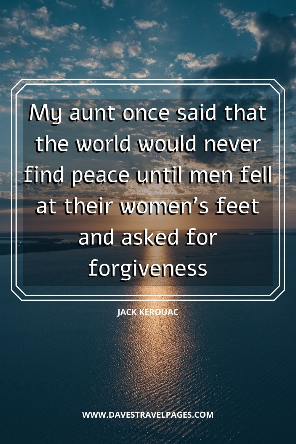 """My aunt once said that the world would never find peace until men fell at their women's feet and asked for forgiveness. "" - Jack Kerouac"