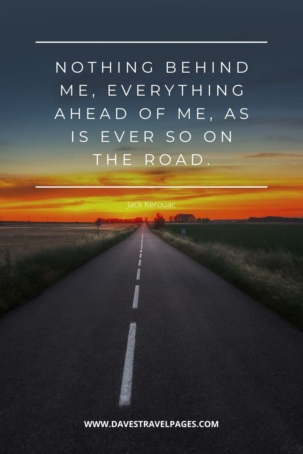 """Nothing behind me, everything ahead of me, as is ever so on the road."" - On The Road Quote"
