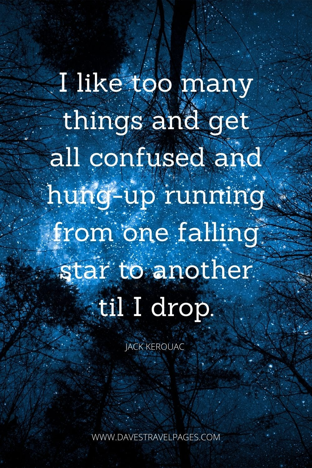 "Jack Kerouac Quotation: ""I like too many things and get all confused and hung-up running from one falling star to another til I drop."""