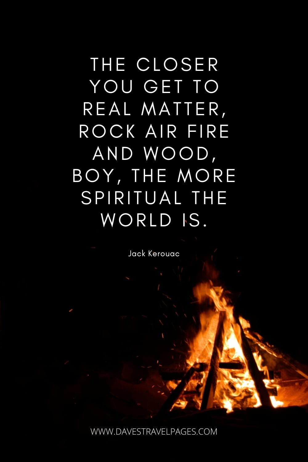 """The closer you get to real matter, rock air fire and wood, boy, the more spiritual the world is."" - The Dharma Bums"