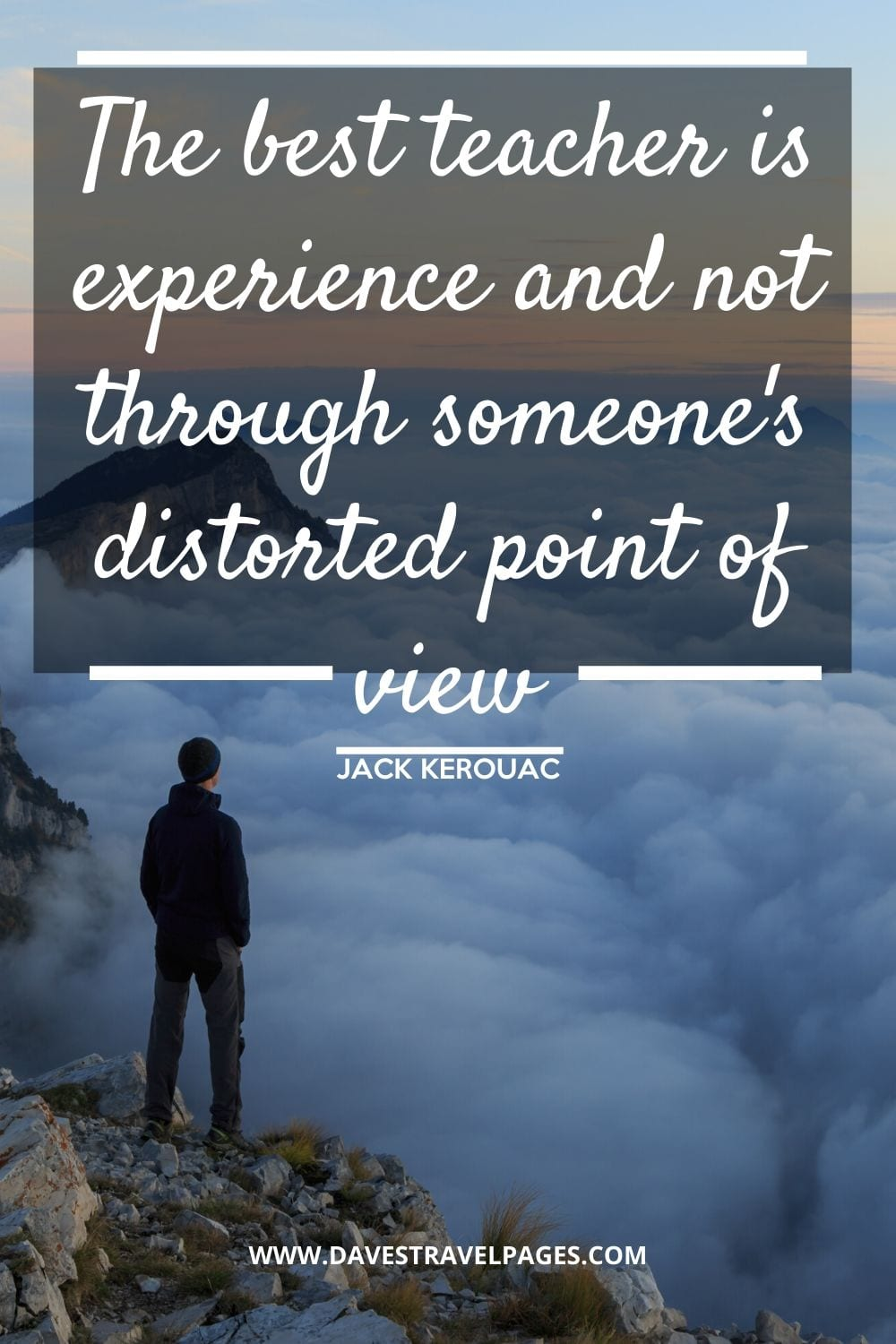 """The best teacher is experience and not through someone's distorted point of view"" - Quote from On The Road by Kerouac"
