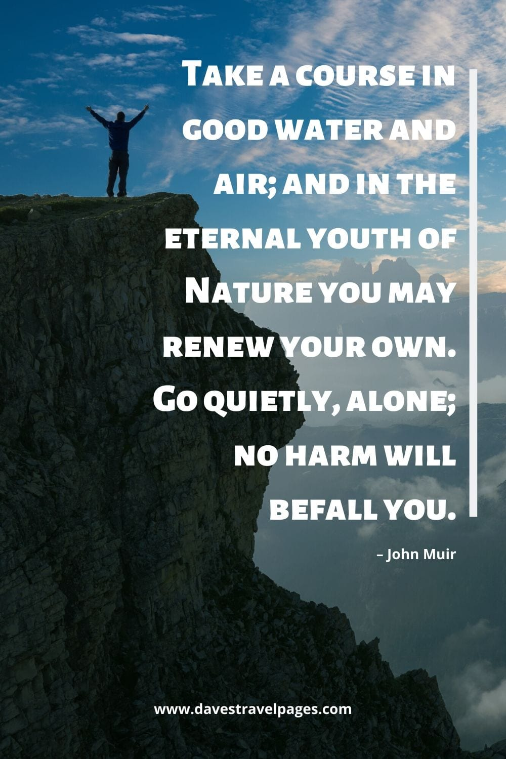 """Quotes by John Muir: """"Take a course in good water and air; and in the eternal youth of Nature you may renew your own. Go quietly, alone; no harm will befall you."""""""