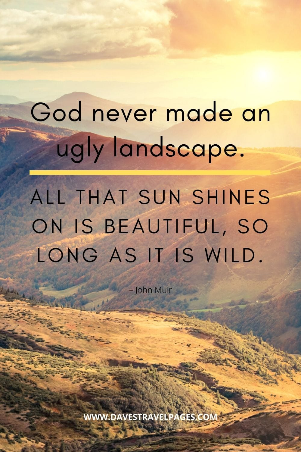 """Outdoor quotes: """"God never made an ugly landscape. All that sun shines on is beautiful, so long as it is wild."""" – John Muir"""