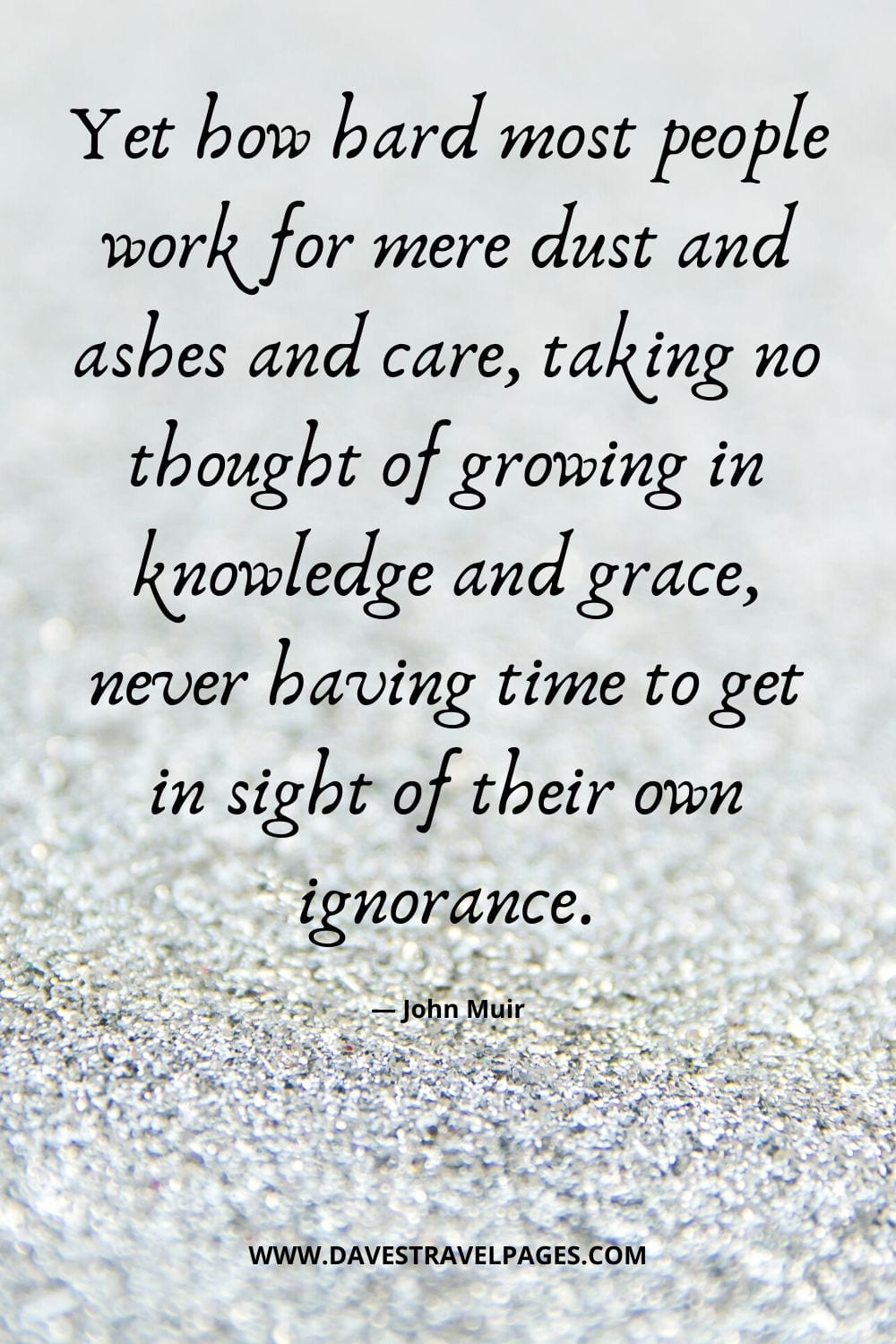 """John Muir Quotes - """"Yet how hard most people work for mere dust and ashes and care, taking no thought of growing in knowledge and grace, never having time to get in sight of their own ignorance."""""""