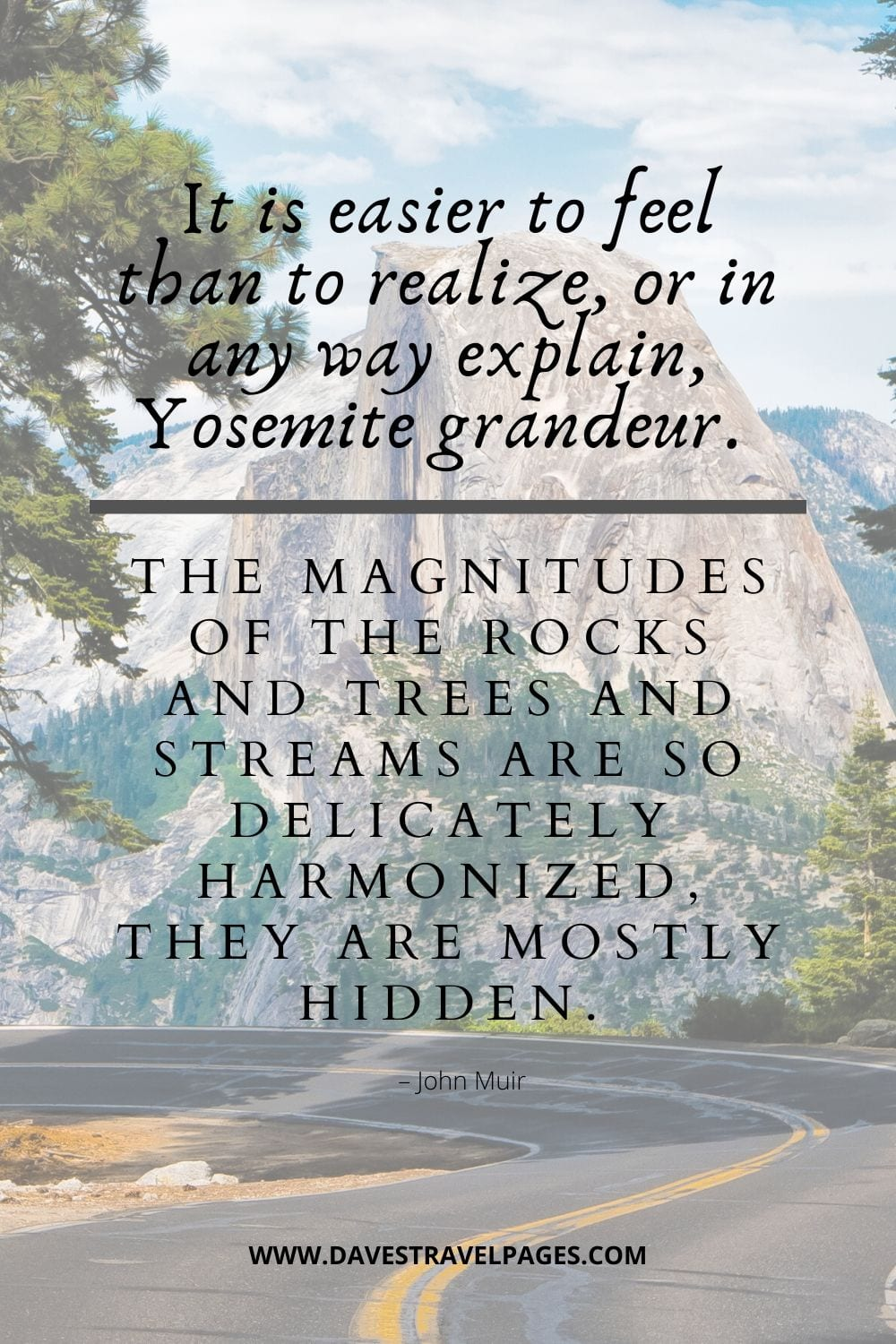 """JOhn Muir Sayings - """"It is easier to feel than to realize, or in any way explain, Yosemite grandeur. The magnitudes of the rocks and trees and streams are so delicately harmonized, they are mostly hidden."""""""