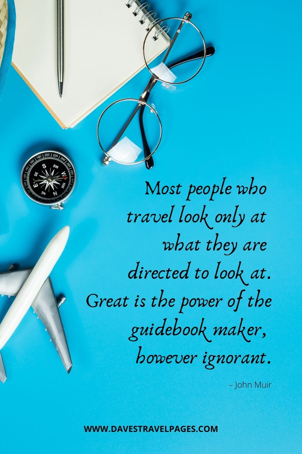 """Travel Quotes: """"Most people who travel look only at what they are directed to look at. Great is the power of the guidebook maker, however ignorant."""" – John Muir"""