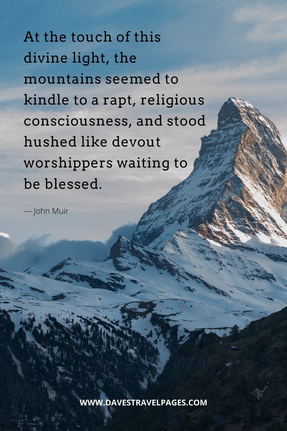 """Quotes about mountains - """"At the touch of this divine light, the mountains seemed to kindle to a rapt, religious consciousness, and stood hushed like devout worshippers waiting to be blessed.""""― John Muir"""