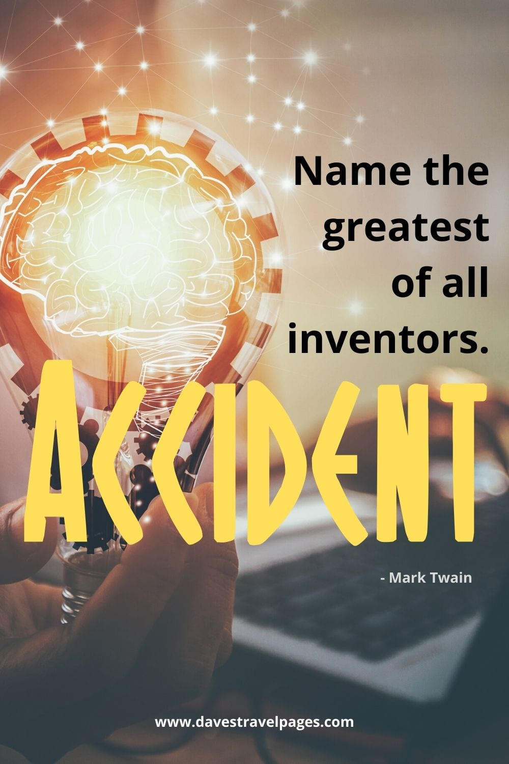 """Name the greatest of all inventors. Accident."" - Mark Twain"