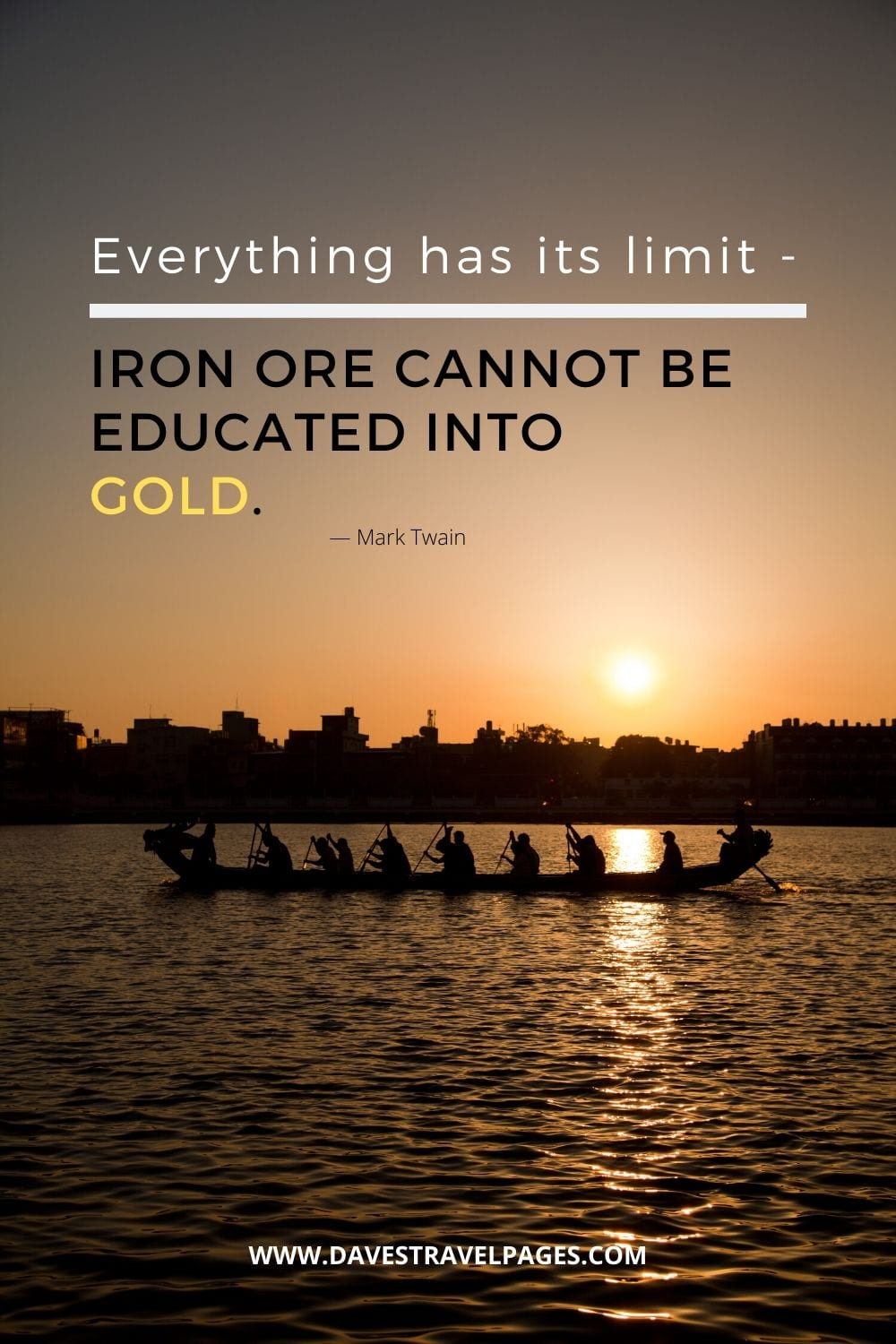 """Everything has its limit — iron ore cannot be educated into gold."" M. Twain"