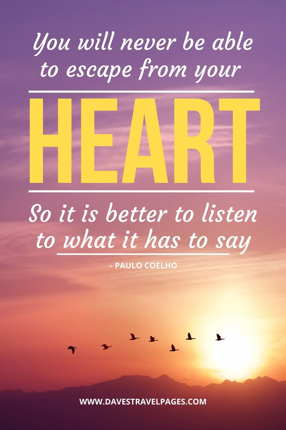 "Quote from The Alchemist: ""You will never be able to escape from your heart. So it is better to listen to what it has to say."" – Paulo Coelho"