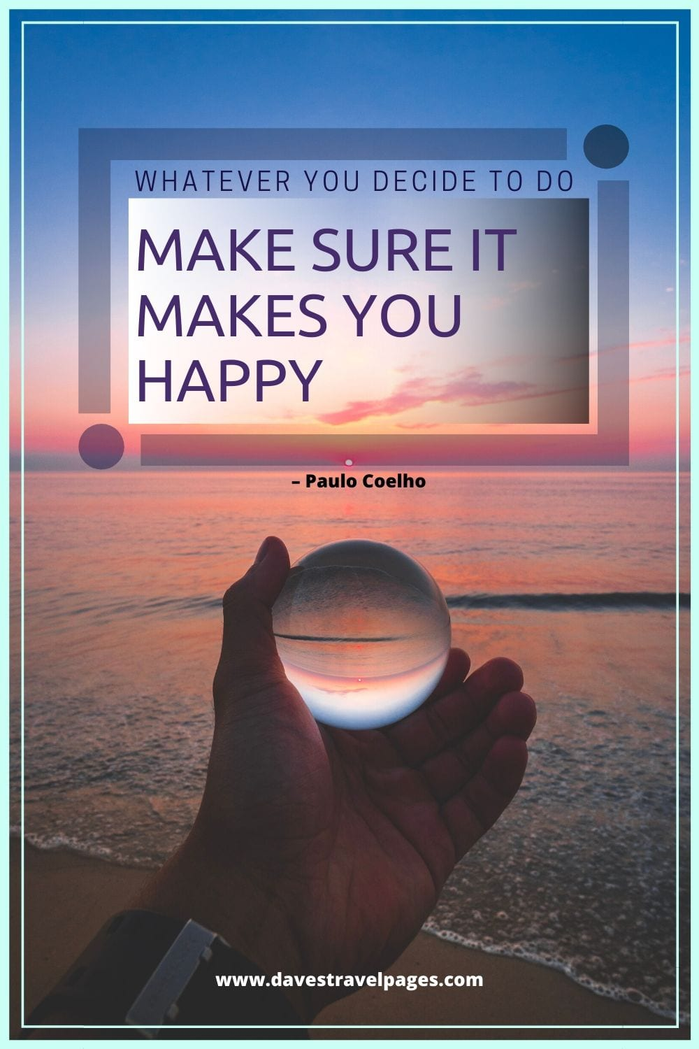 "Quotes of Wisdom: ""Whatever you decide to do, make sure it makes you happy."" – Paulo Coelho"
