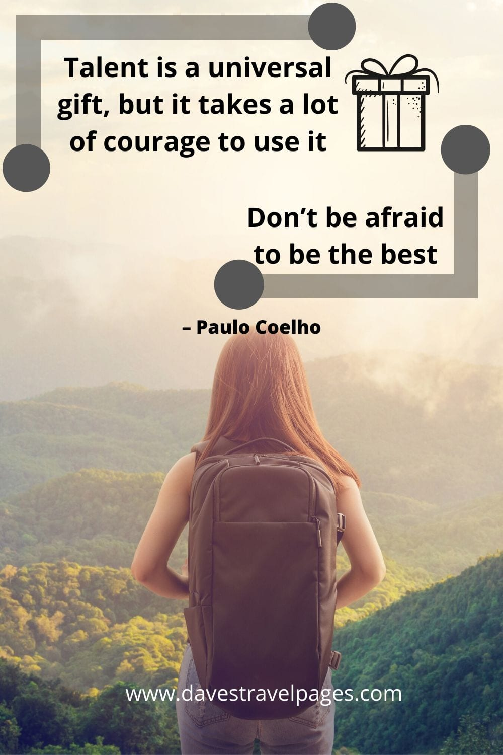 """Talent is a universal gift, but it takes a lot of courage to use it. Don't be afraid to be the best."" – Quotes about being the best version of yourself by Paulo Coelho"