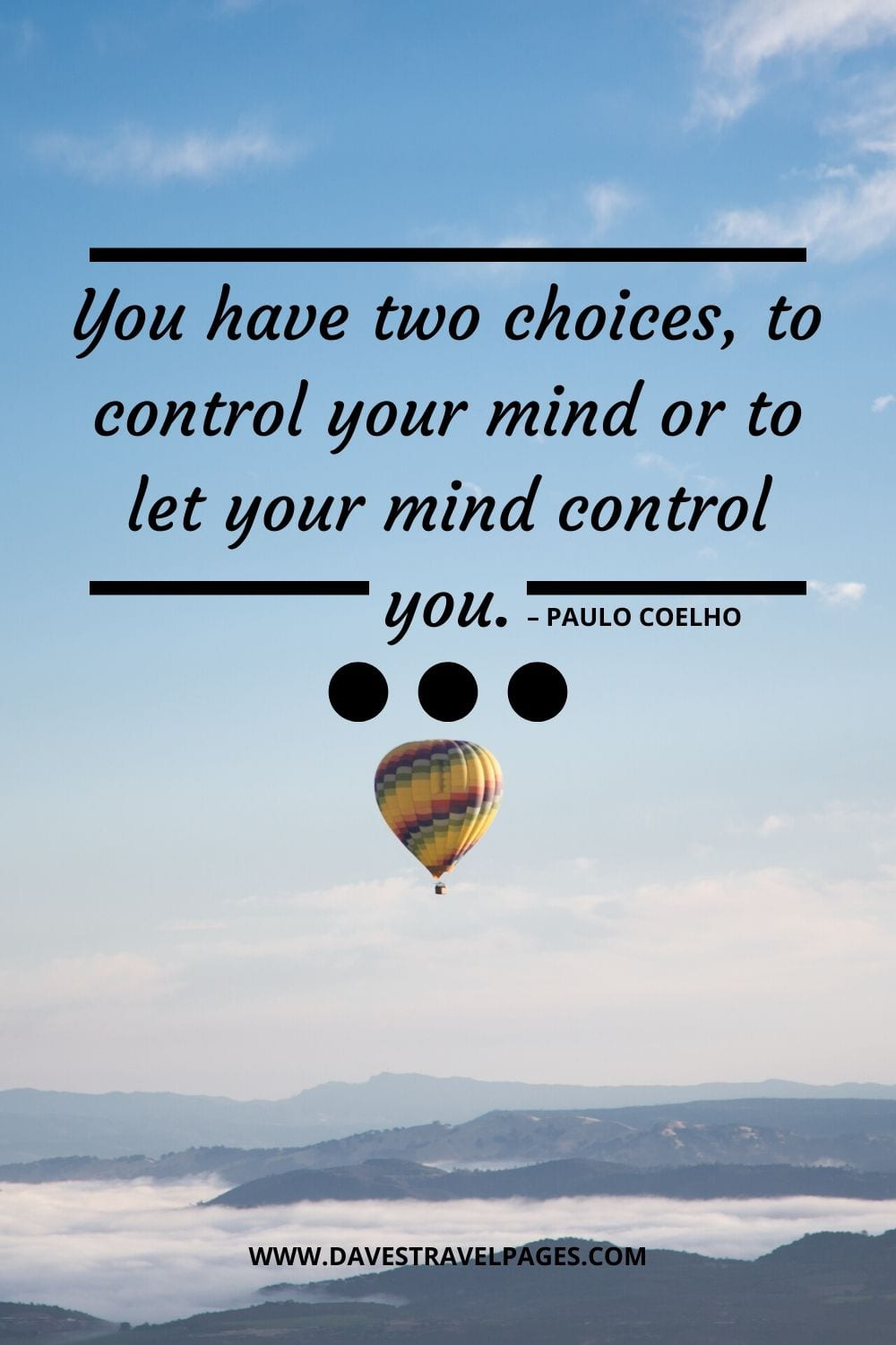 """You have two choices, to control your mind or to let your mind control you."" – Paulo Coelho"