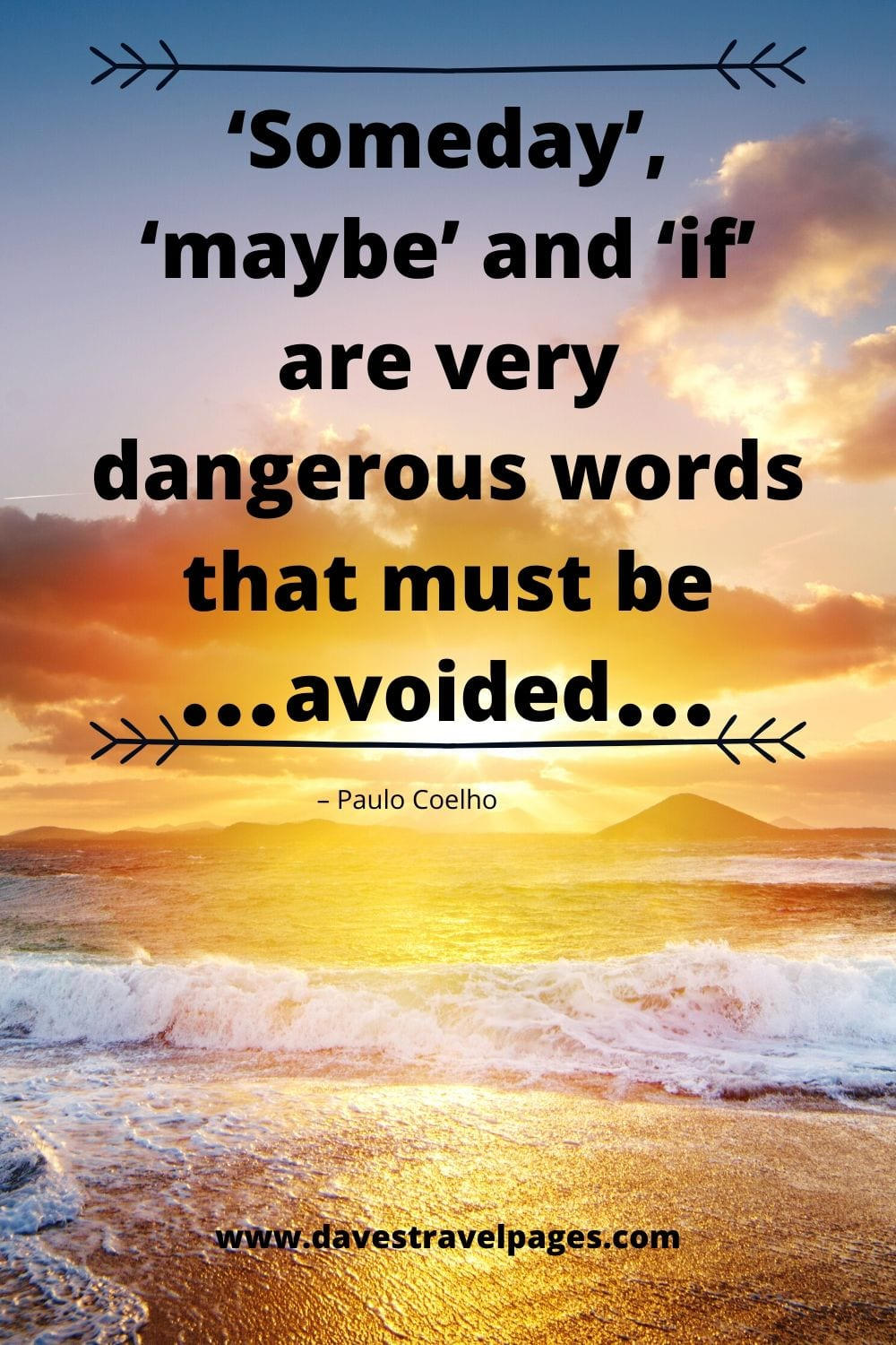 """Someday', 'maybe' and 'if' are very dangerous words that must be avoided."" – Paulo Coelho"