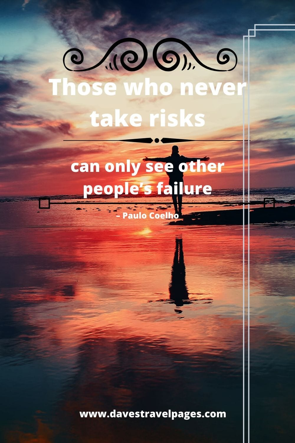 """Those who never take risks can only see other people's failures."" – Paulo Coelho"