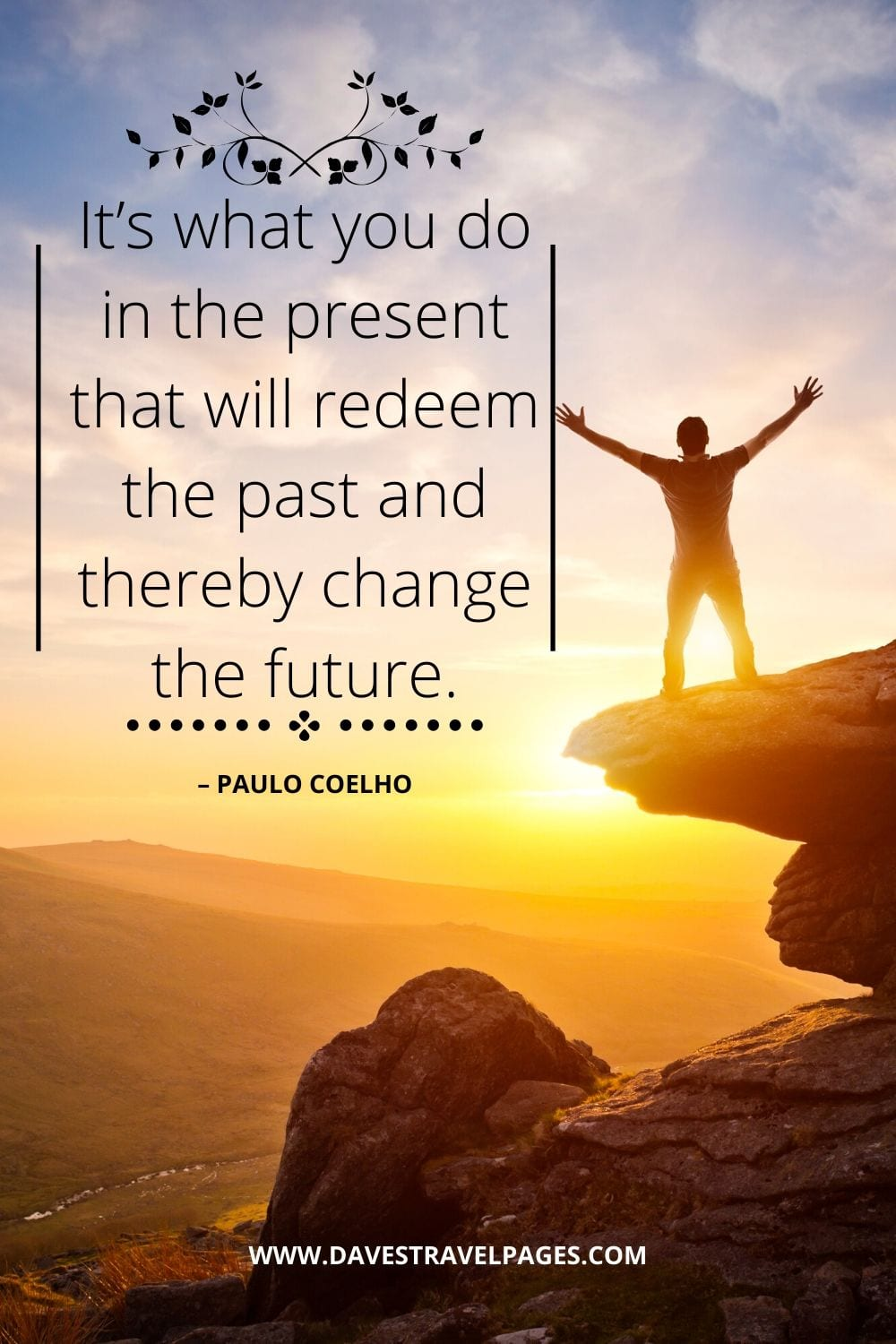 """It's what you do in the present that will redeem the past and thereby change the future."" – Paulo Coelho"