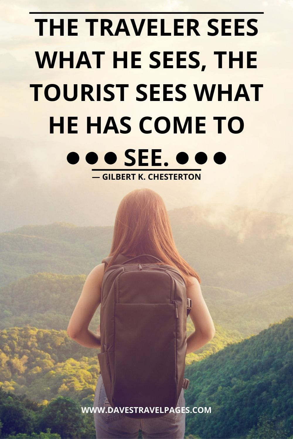 Quotes for Travelers: The traveler sees what he sees, the tourist sees what he has come to see. ― Gilbert K. Chesterton