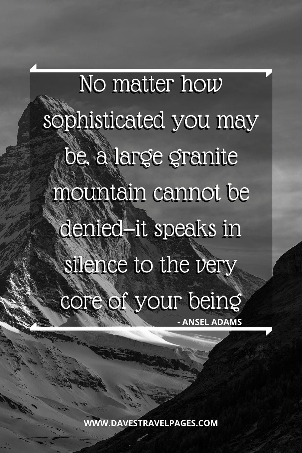 Quotes about mountains - No matter how sophisticated you may be, a large granite mountain cannot be denied—it speaks in silence to the very core of your being - Ansel Adams