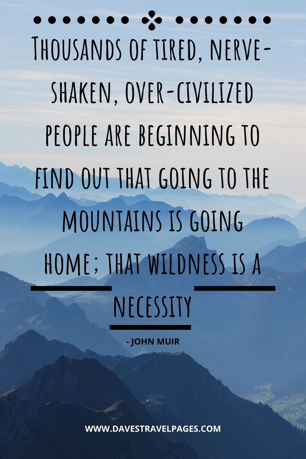 John Muir Quotes: Thousands of tired, nerve-shaken, over-civilized people are beginning to find out that going to the mountains is going home; that wildness is a necessity - John Muir