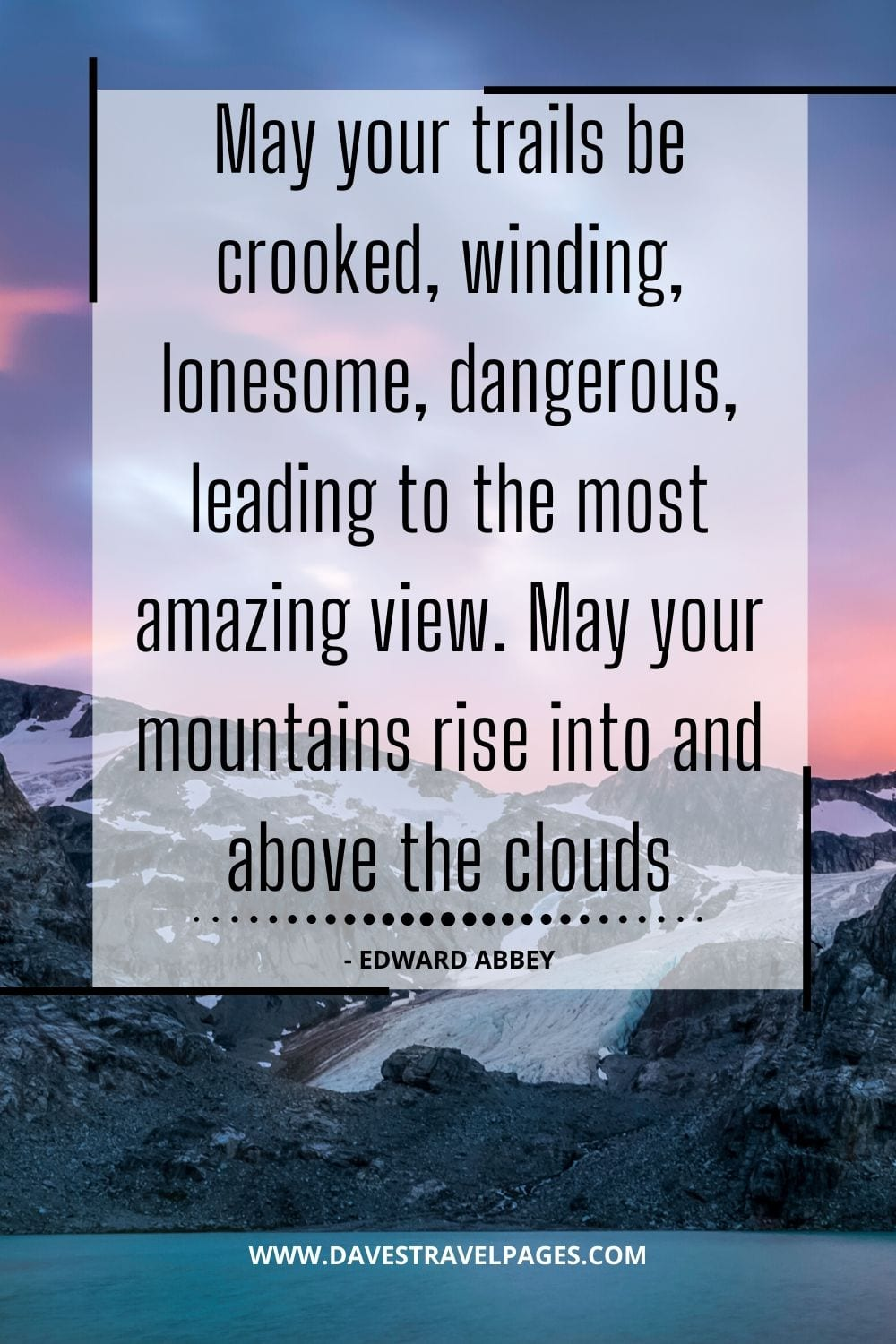 Adventure Quotes: May your trails be crooked, winding, lonesome, dangerous, leading to the most amazing view. May your mountains rise into and above the clouds - Edward Abbey
