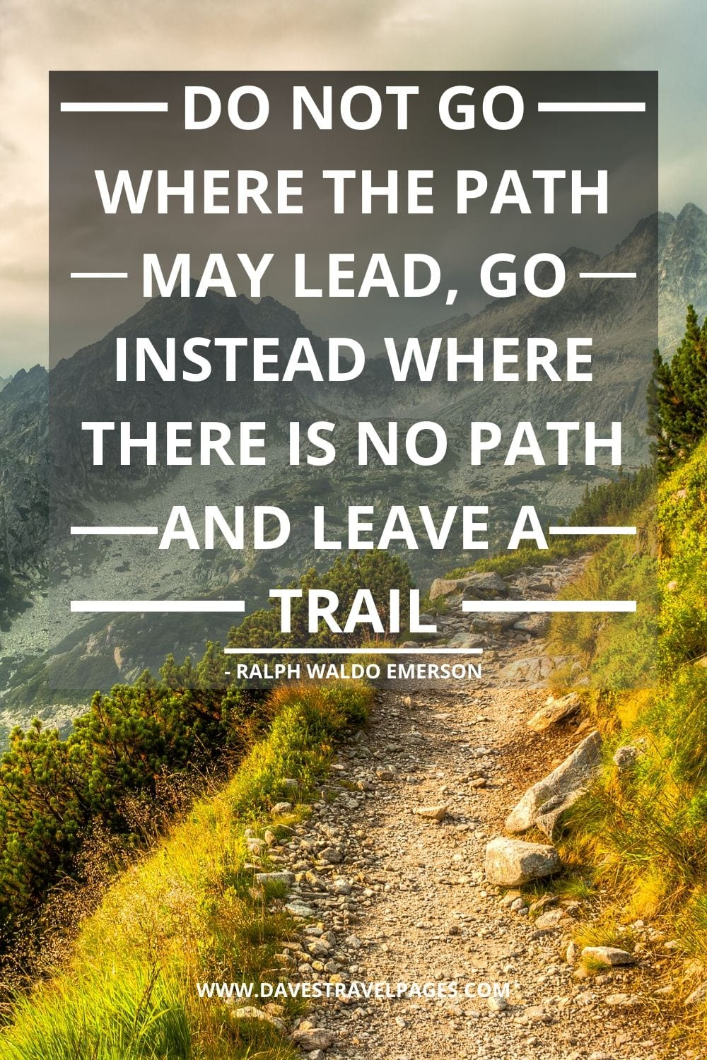 Inspirational Quotes: Do not go where the path may lead, go instead where there is no path and leave a trail - Ralph Waldo Emerson