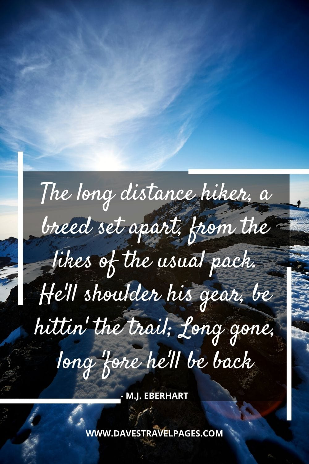 The long distance hiker, a breed set apart, from the likes of the usual pack. He'll shoulder his gear, be hittin' the trail; Long gone, long 'fore he'll be back - M.J. Eberhart