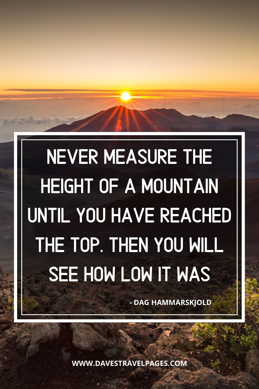 Goal setting quotes: Never measure the height of a mountain until you have reached the top. Then you will see how low it was - Dag Hammarskjold