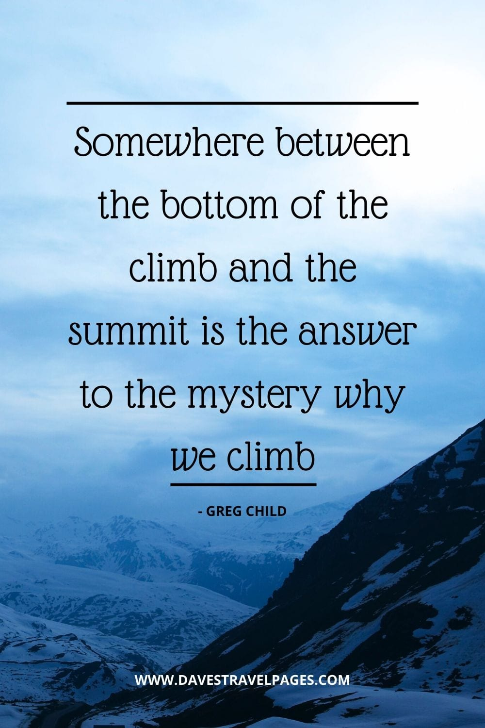 Quotes about climbing: Somewhere between the bottom of the climb and the summit is the answer to the mystery why we climb - Greg Child