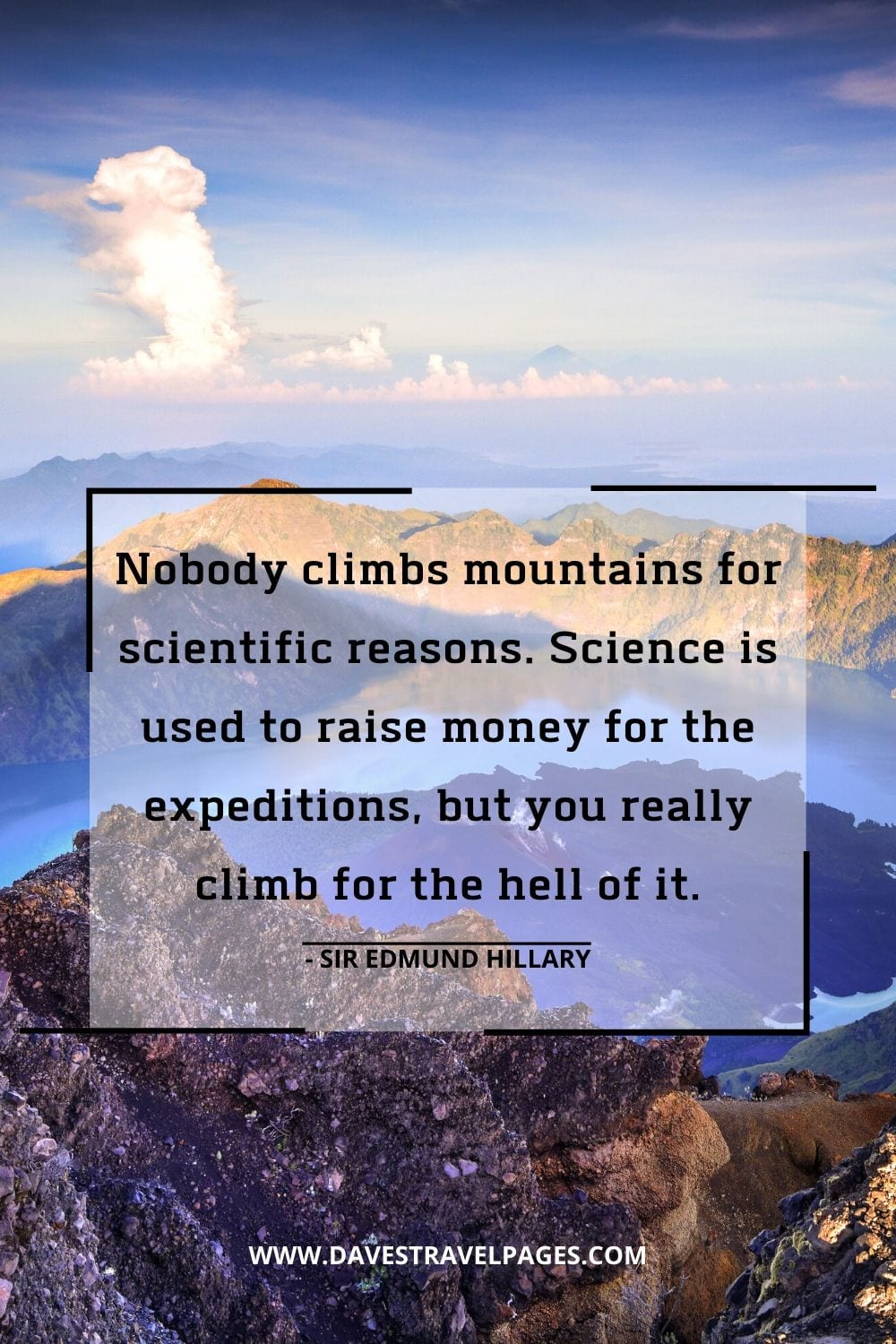 Expedition Quotes: Nobody climbs mountains for scientific reasons. Science is used to raise money for the expeditions, but you really climb for the hell of it.- Sir Edmund Hillary