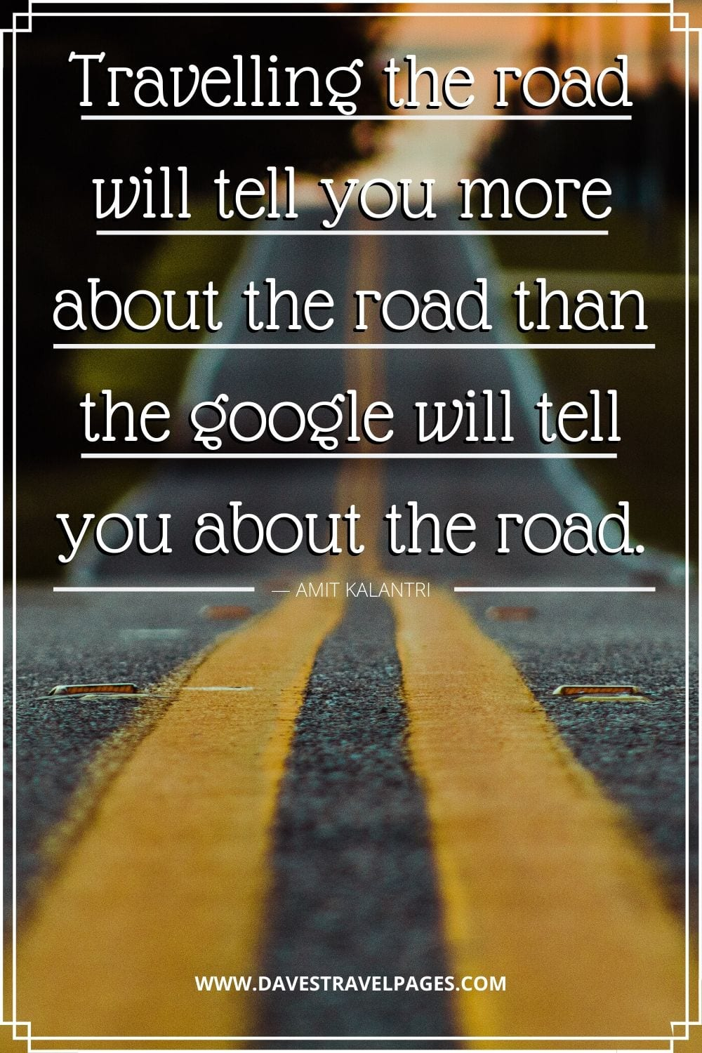 Quotes about traveling - Travelling the road will tell you more about the road than the google will tell you about the road. ― Amit Kalantri