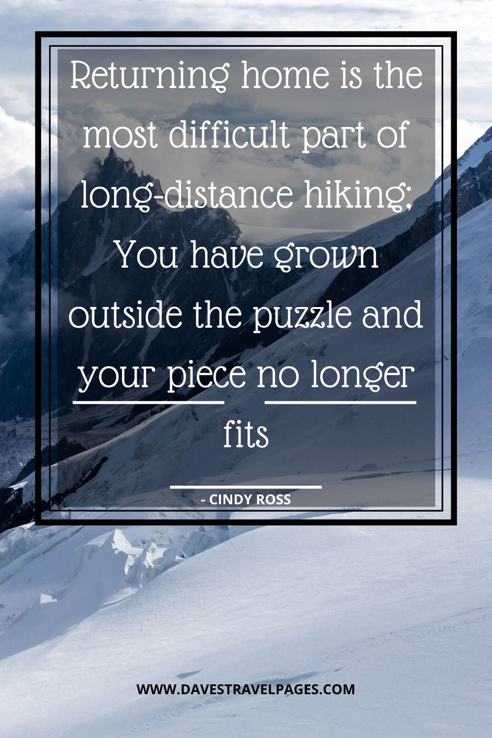 Journey Quotes: Returning home is the most difficult part of long-distance hiking; You have grown outside the puzzle and your piece no longer fits - Cindy Ross