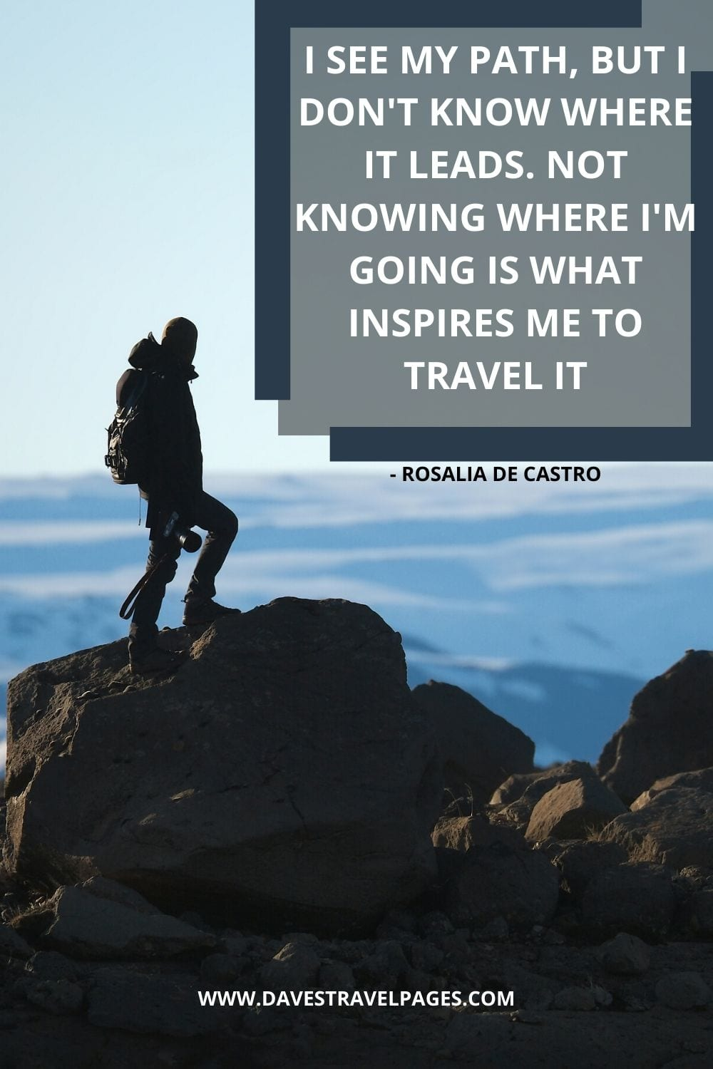 Travel Quotes: I see my path, but I don't know where it leads. Not knowing where I'm going is what inspires me to travel it - Rosalia de Castro