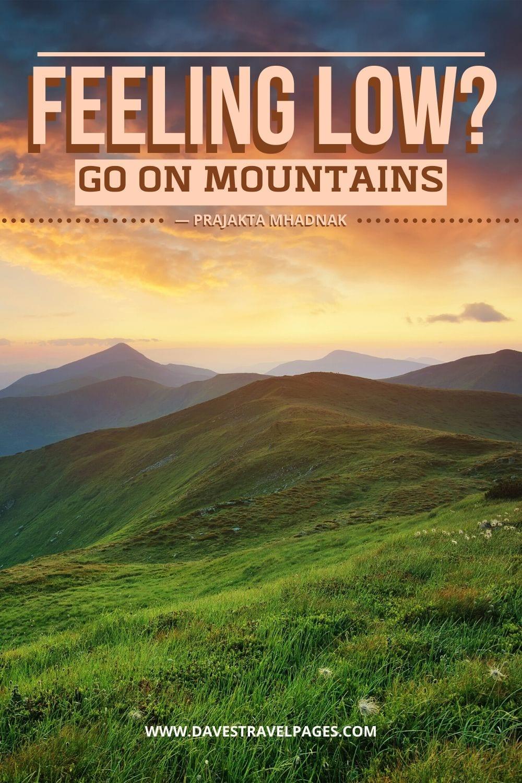 Mountain Quotes - Feeling LOW? Go on mountains. ― Prajakta Mhadnak