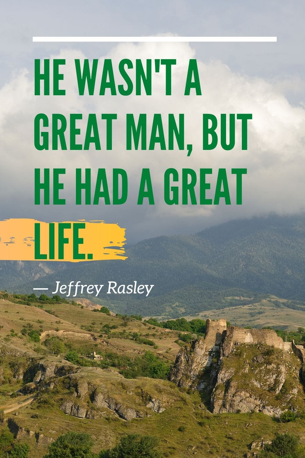 Inspirational Quotes - He wasn't a great man, but he had a great life.