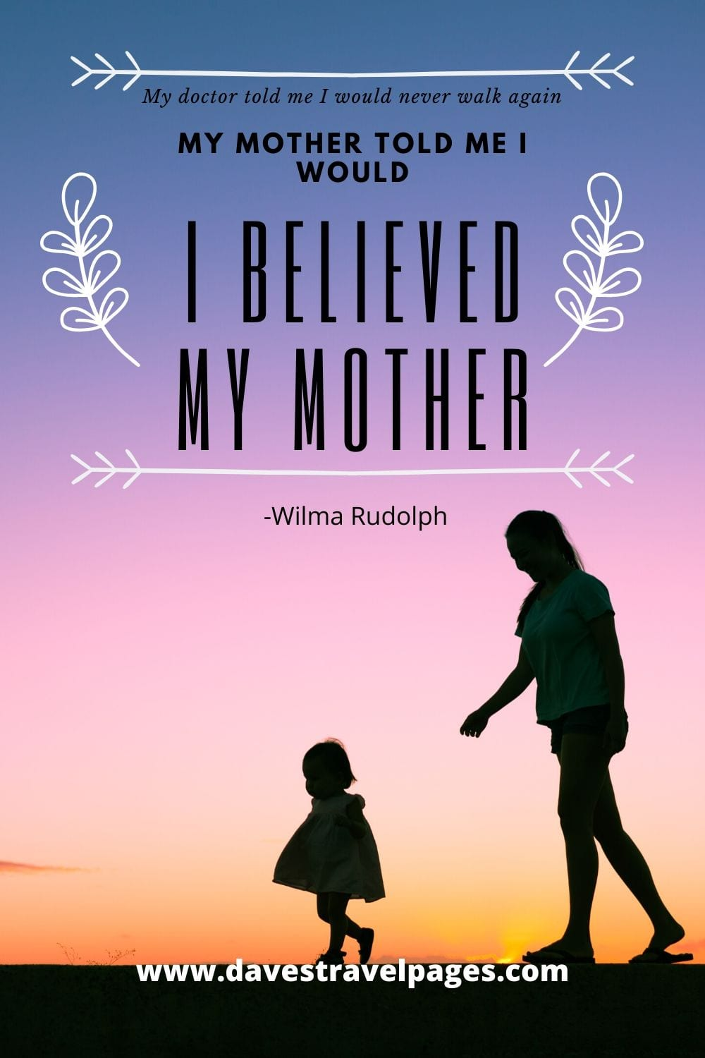 My doctor told me I would never walk again. My mother told me I would, I believed my mother - Wilma Rudolph