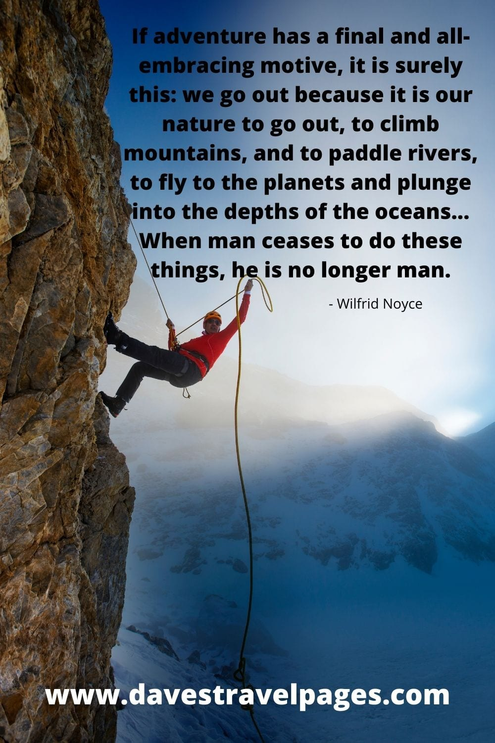 If adventure has a final and all-embracing motive, it is surely this: we go out because it is our nature to go out, to climb mountains, and to paddle rivers, to fly to the planets and plunge into the depths of the oceans... When man ceases to do these things, he is no longer man. - Wilfrid Noyce Quote
