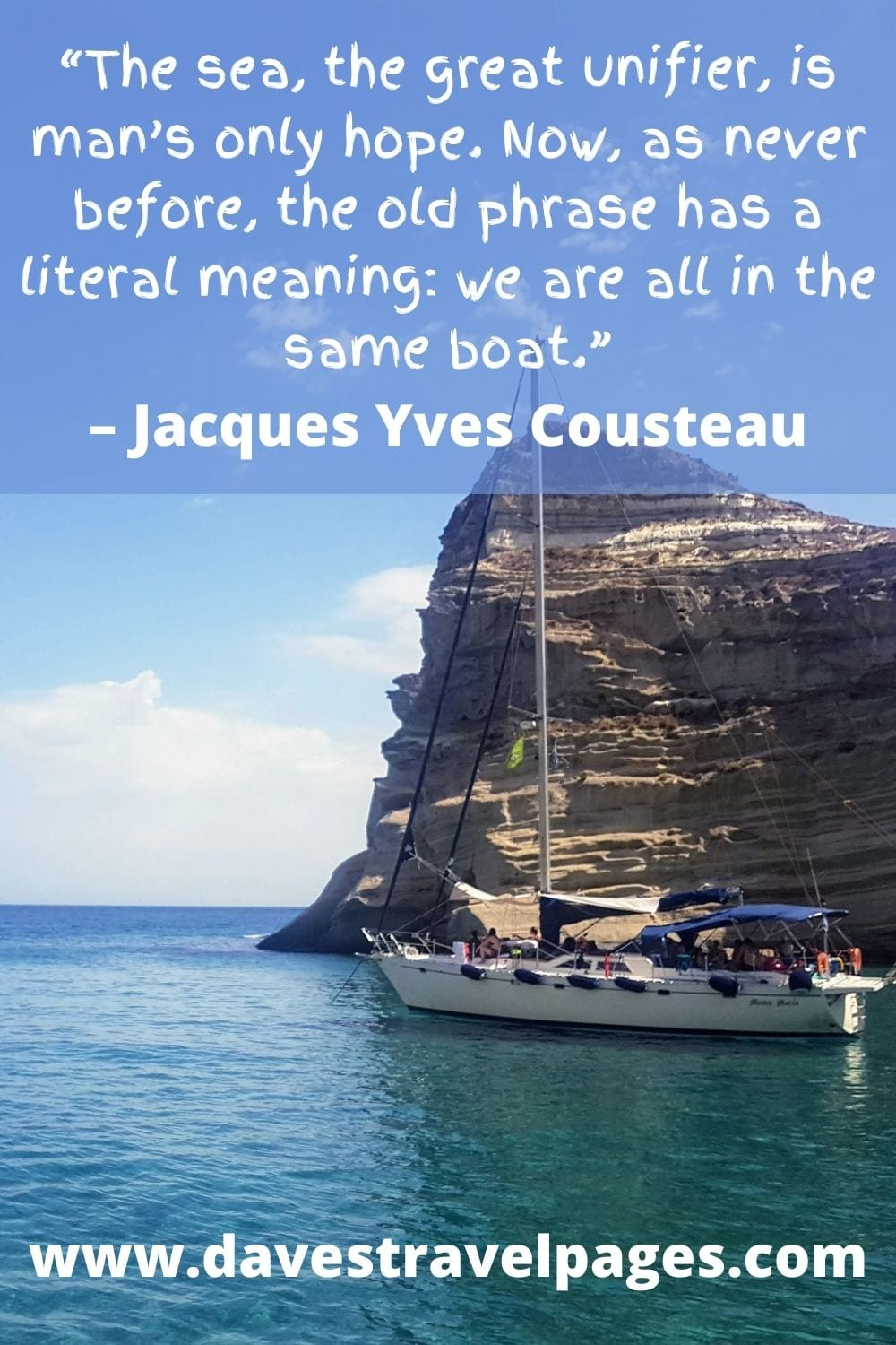"""""""The sea, the great unifier, is man's only hope. Now, as never before, the old phrase has a literal meaning: we are all in the same boat."""" – Jacques Yves Cousteau"""