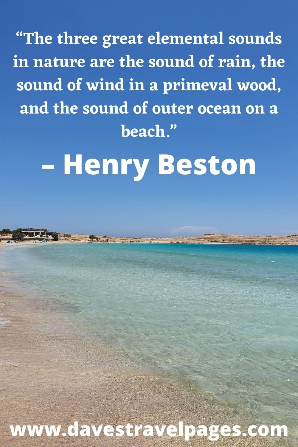 """""""The three great elemental sounds in nature are the sound of rain, the sound of wind in a primeval wood, and the sound of outer ocean on a beach."""" – Henry Beston"""