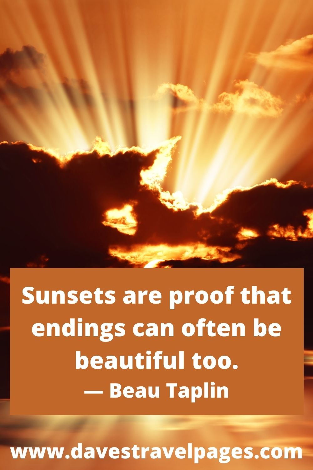 Sunsets are proof that endings can often be beautiful too. — Beau Taplin