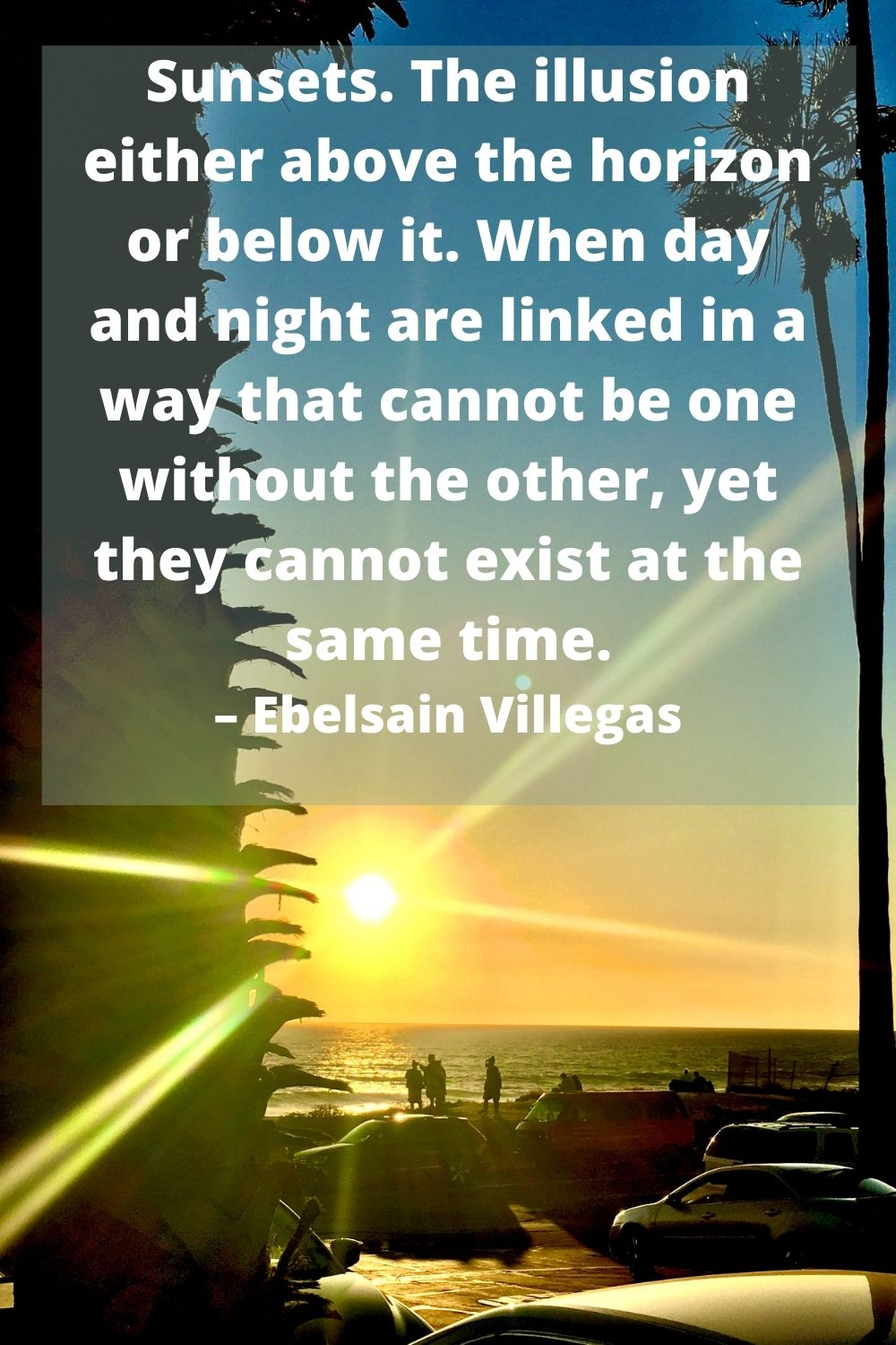 Sunsets. The illusion either above the horizon or below it. When day and night are linked in a way that cannot be one without the other, yet they cannot exist at the same time. – Ebelsain Villegas