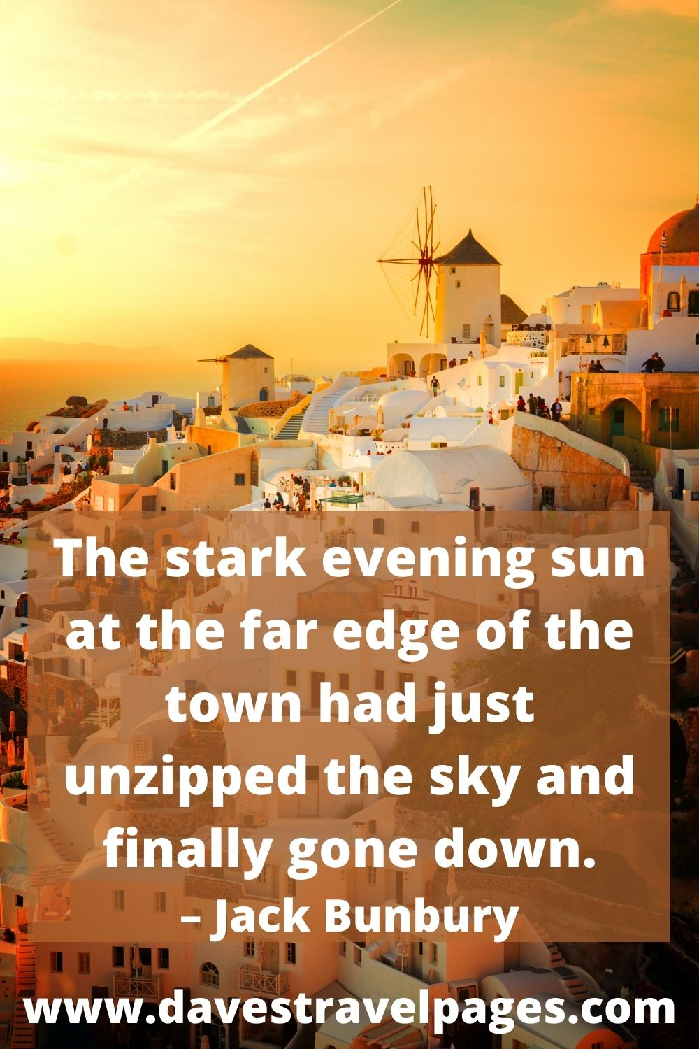 The stark evening sun at the far edge of the town had just unzipped the sky and finally gone down. – Jack Bunbury