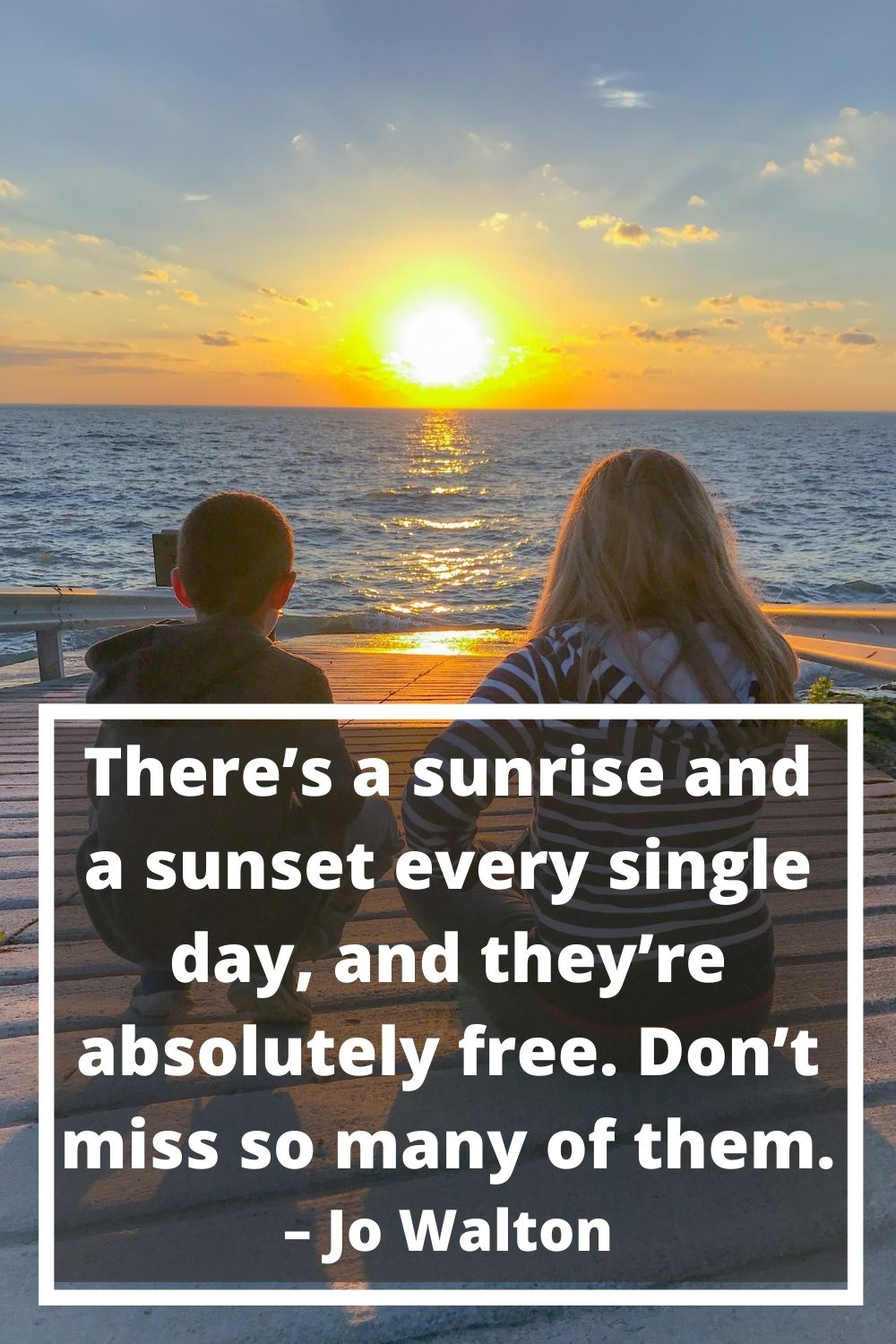 There's a sunrise and a sunset every single day, and they're absolutely free. Don't miss so many of them. – Jo Walton