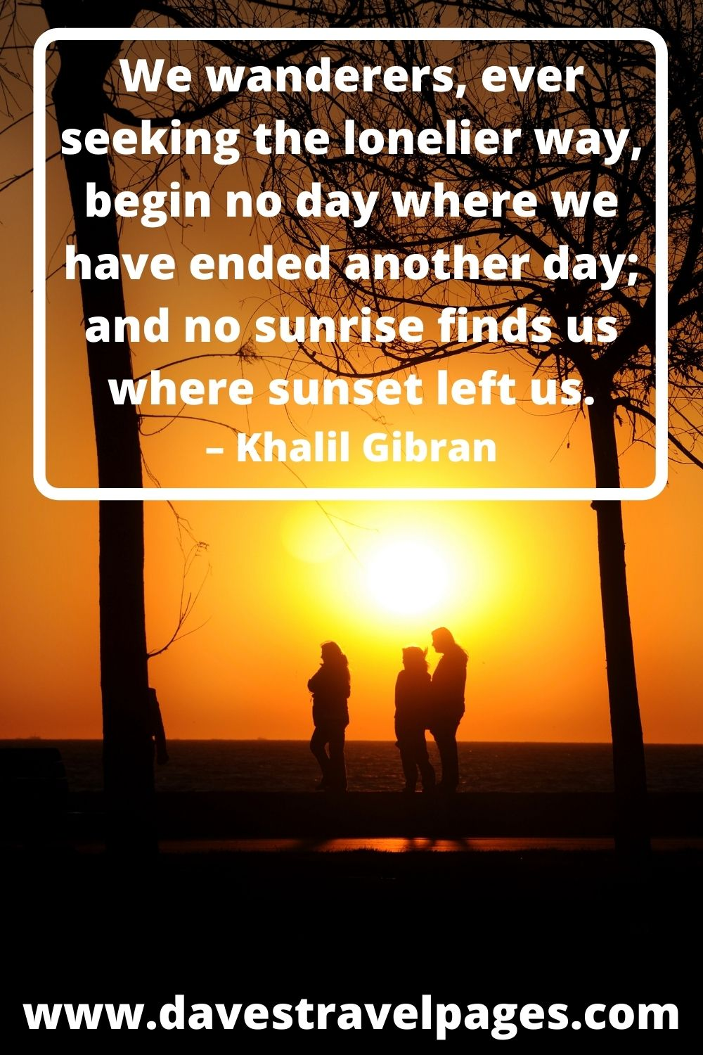 We wanderers, ever seeking the lonelier way, begin no day where we have ended another day; and no sunrise finds us where sunset left us. – Khalil Gibran