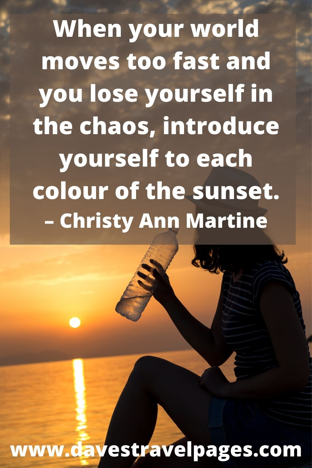 When your world moves too fast and you lose yourself in the chaos, introduce yourself to each colour of the sunset. – Christy Ann Martine