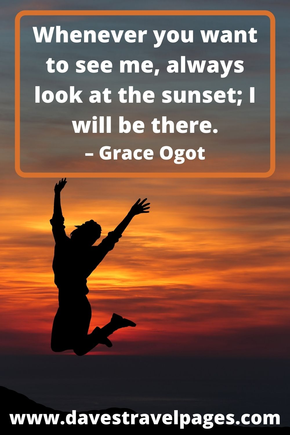 Whenever you want to see me, always look at the sunset; I will be there. – Grace Ogot
